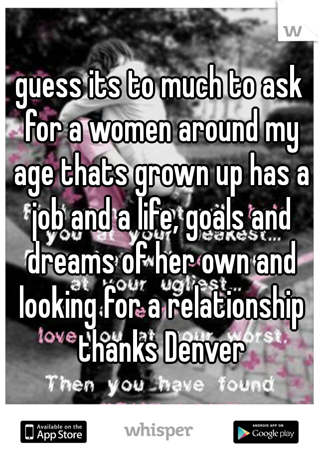 guess its to much to ask for a women around my age thats grown up has a job and a life, goals and dreams of her own and looking for a relationship thanks Denver