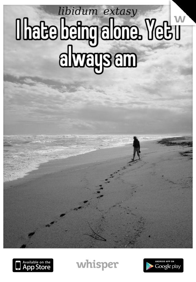 I hate being alone. Yet I always am