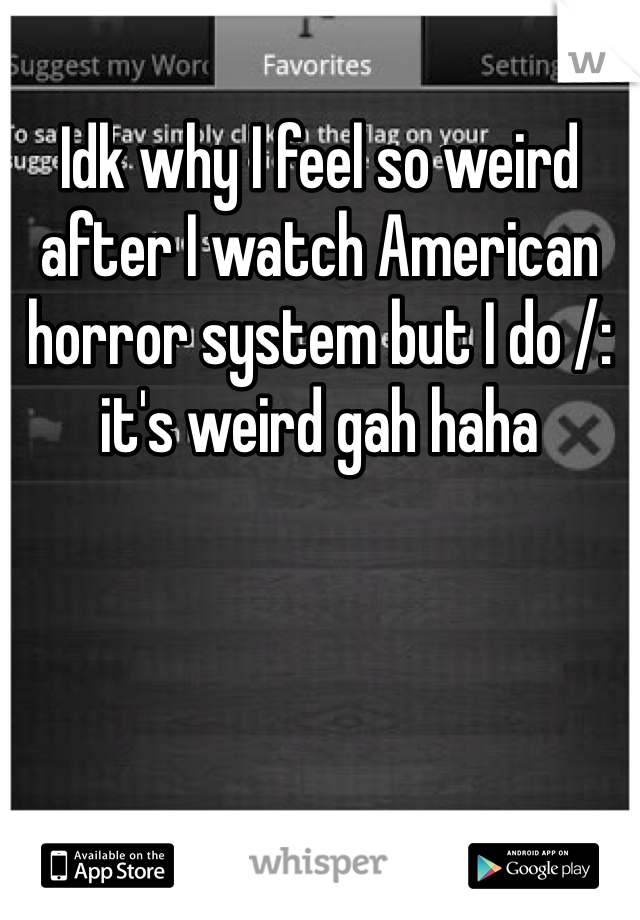 Idk why I feel so weird after I watch American horror system but I do /: it's weird gah haha