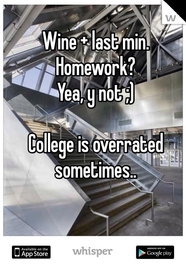 Wine + last min. Homework?  Yea, y not ;)  College is overrated sometimes..