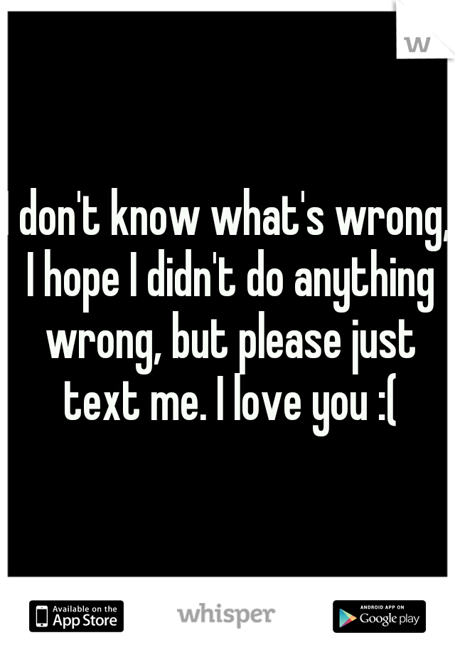 I don't know what's wrong, I hope I didn't do anything wrong, but please just text me. I love you :(