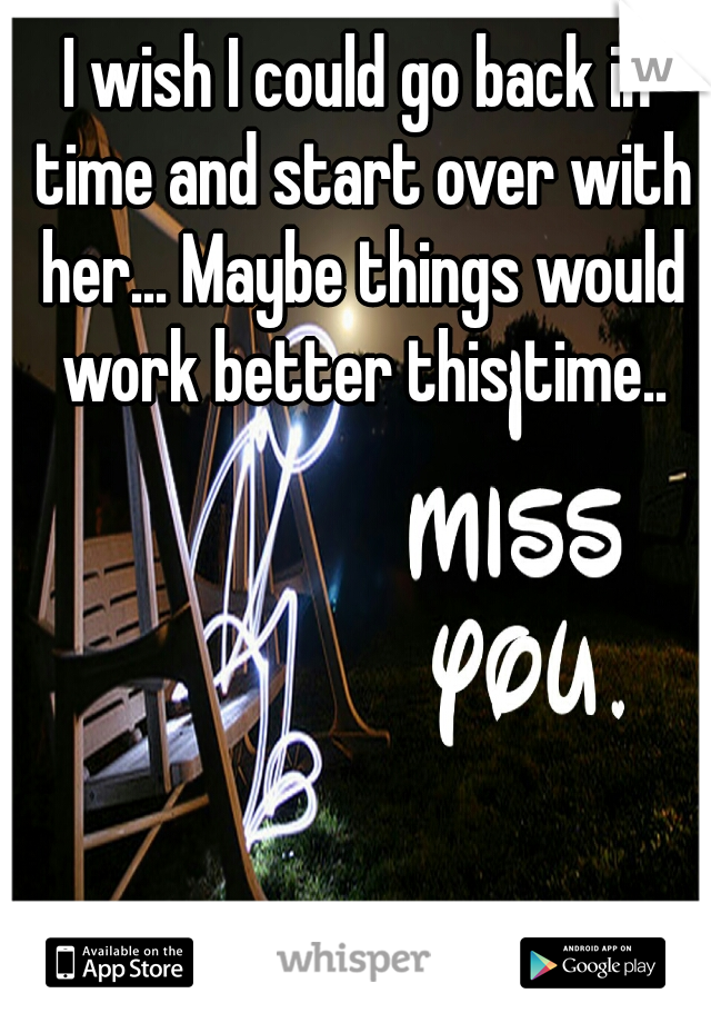 I wish I could go back in time and start over with her... Maybe things would work better this time..