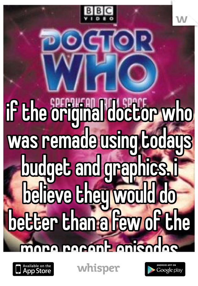if the original doctor who was remade using todays budget and graphics. i believe they would do better than a few of the more recent episodes