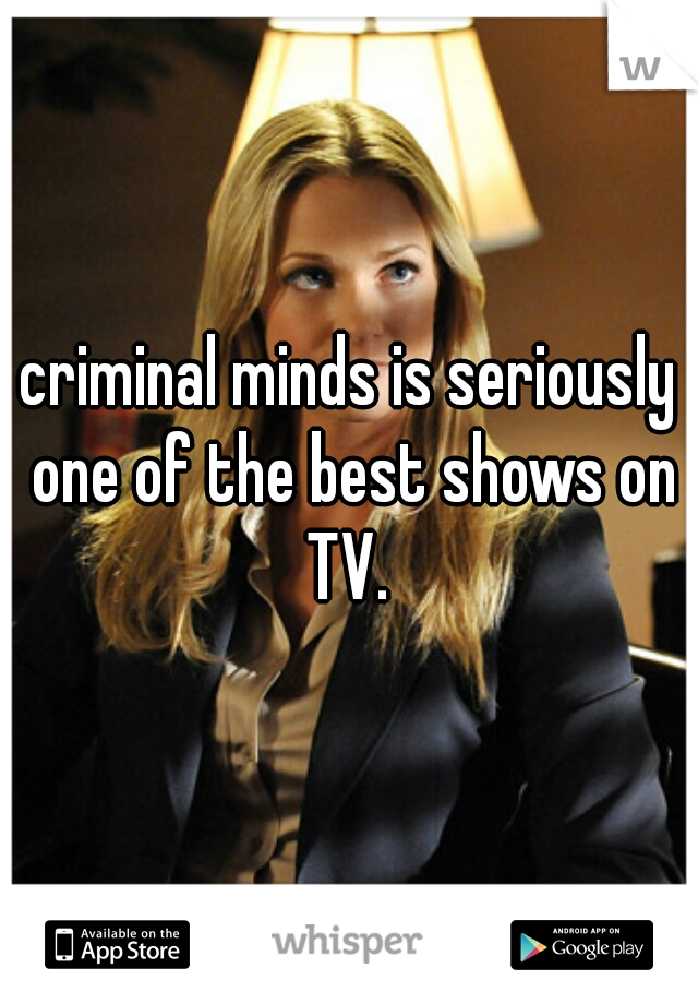 criminal minds is seriously one of the best shows on TV.