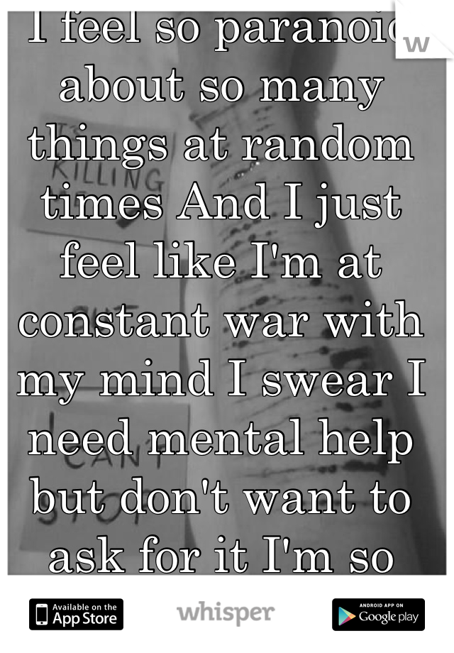 I feel so paranoid about so many things at random times And I just feel like I'm at constant war with my mind I swear I need mental help but don't want to ask for it I'm so scared I'm crazy.