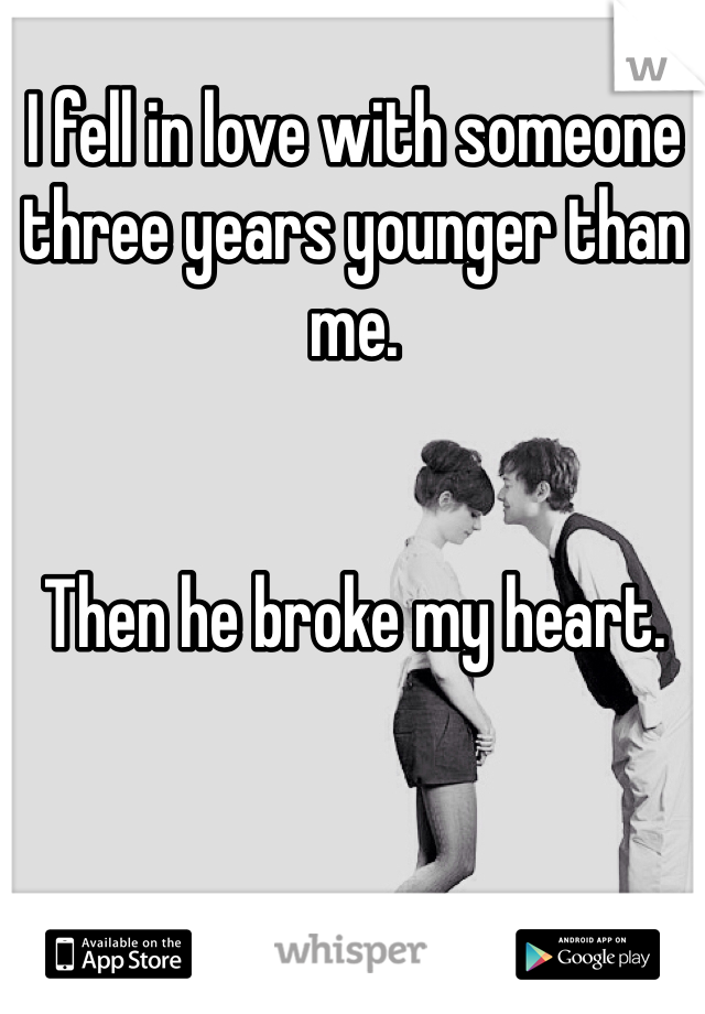 I fell in love with someone three years younger than me.    Then he broke my heart.