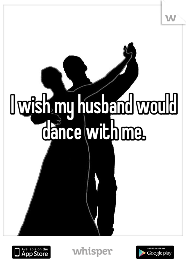 I wish my husband would dance with me.