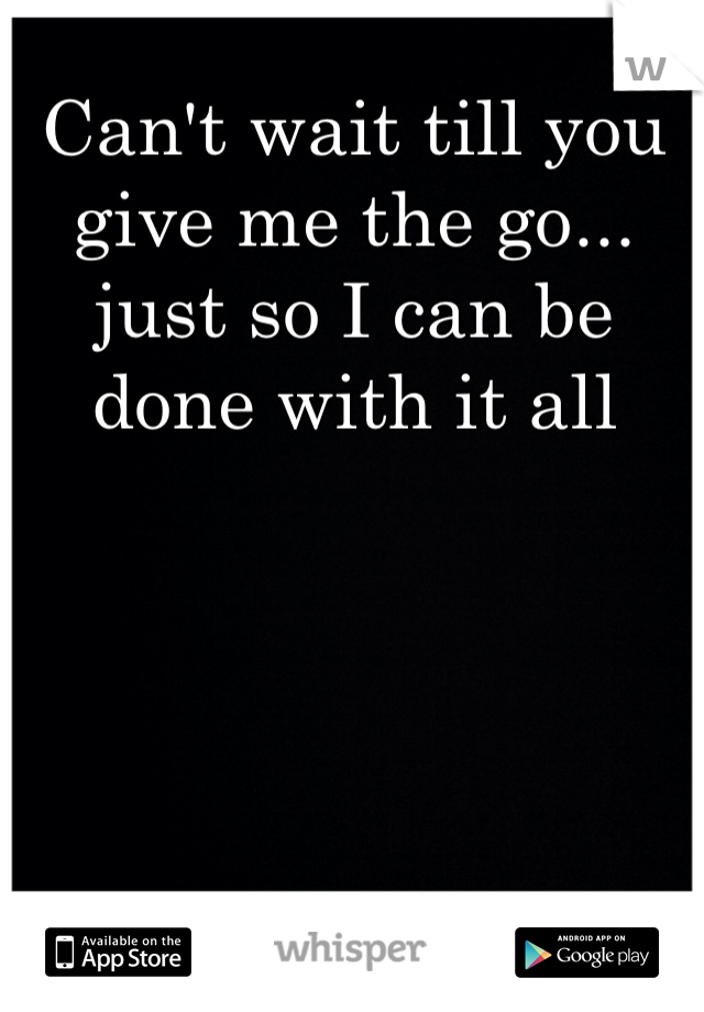 Can't wait till you give me the go... just so I can be done with it all