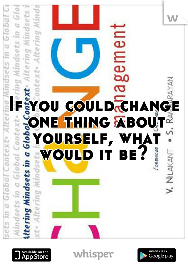 If you could change one thing about yourself, what would it be?