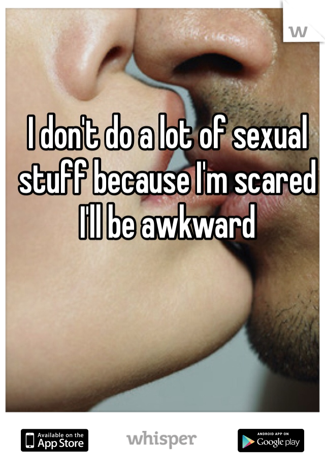 I don't do a lot of sexual stuff because I'm scared I'll be awkward