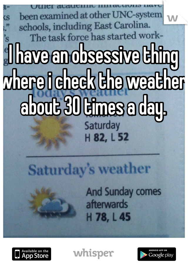 I have an obsessive thing where i check the weather about 30 times a day.