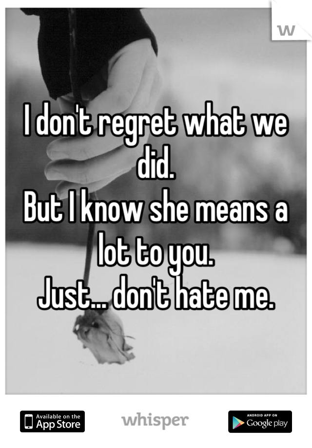 I don't regret what we did. But I know she means a lot to you. Just... don't hate me.