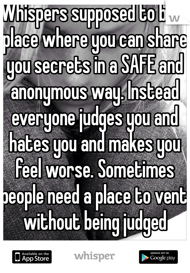 Whispers supposed to be a place where you can share you secrets in a SAFE and anonymous way. Instead everyone judges you and hates you and makes you feel worse. Sometimes people need a place to vent without being judged