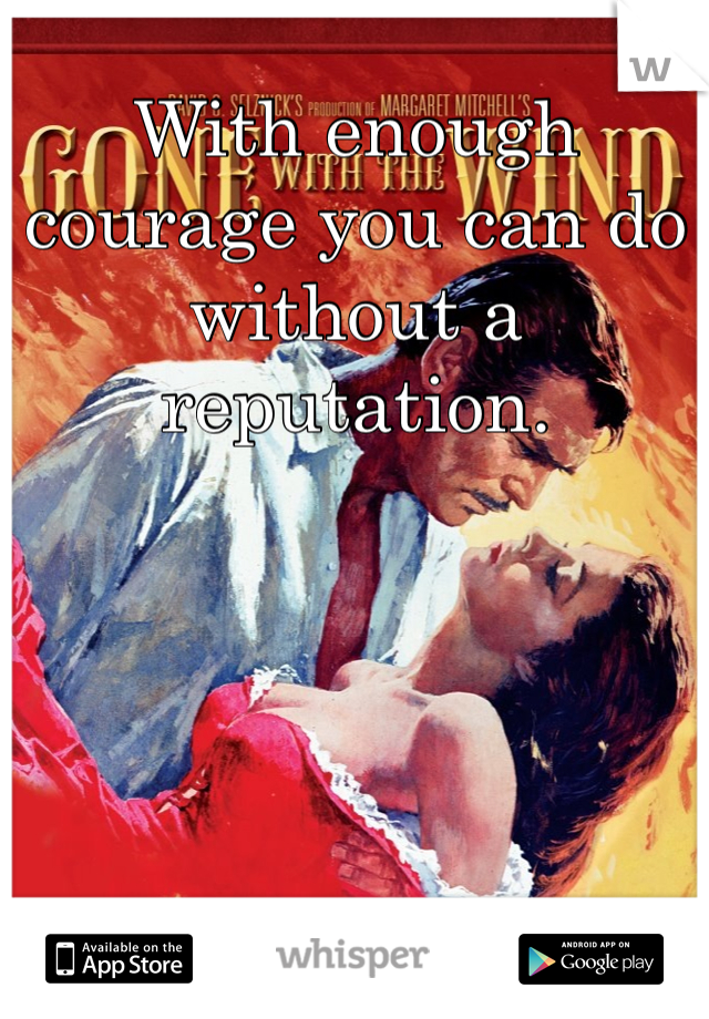 With enough courage you can do without a reputation.