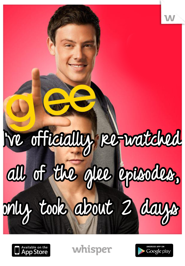 I've officially re-watched all of the glee episodes, only took about 2 days