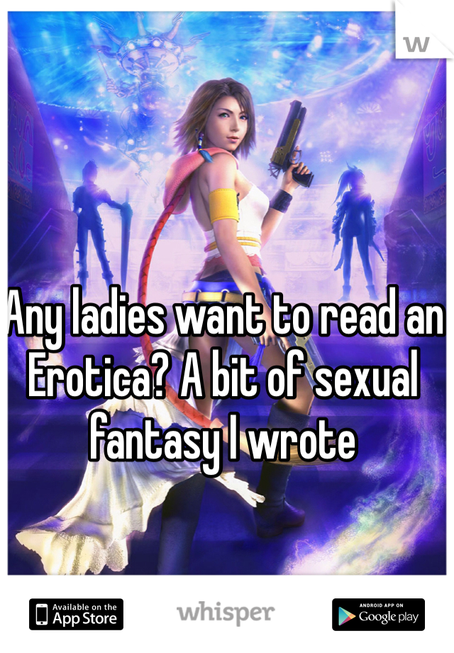 Any ladies want to read an Erotica? A bit of sexual fantasy I wrote