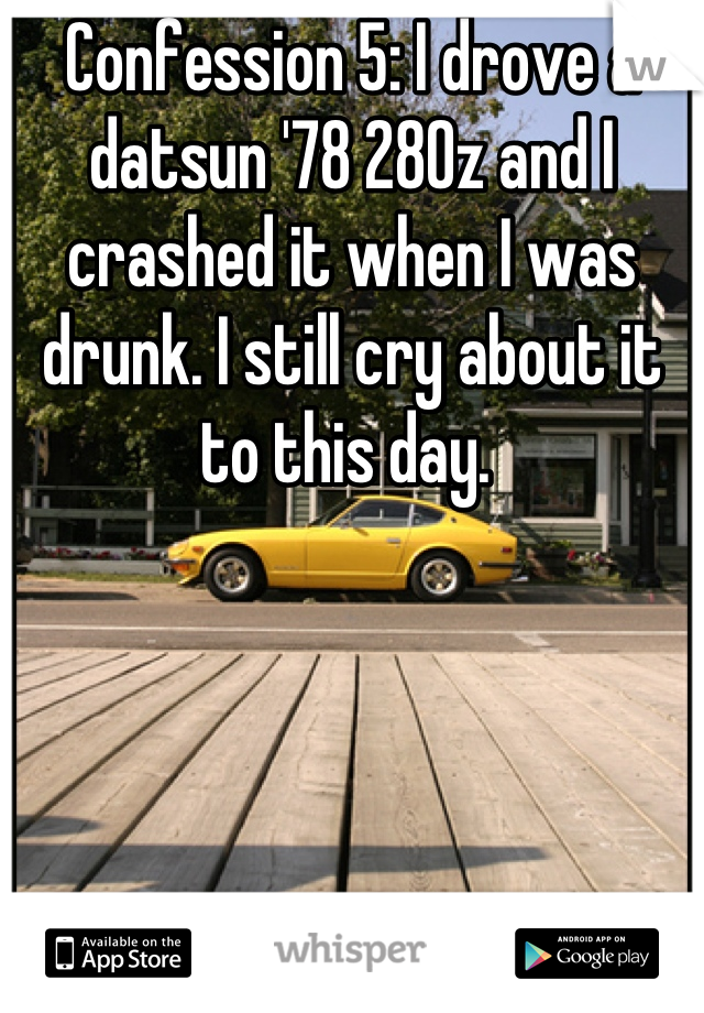 Confession 5: I drove a datsun '78 280z and I crashed it when I was drunk. I still cry about it to this day.