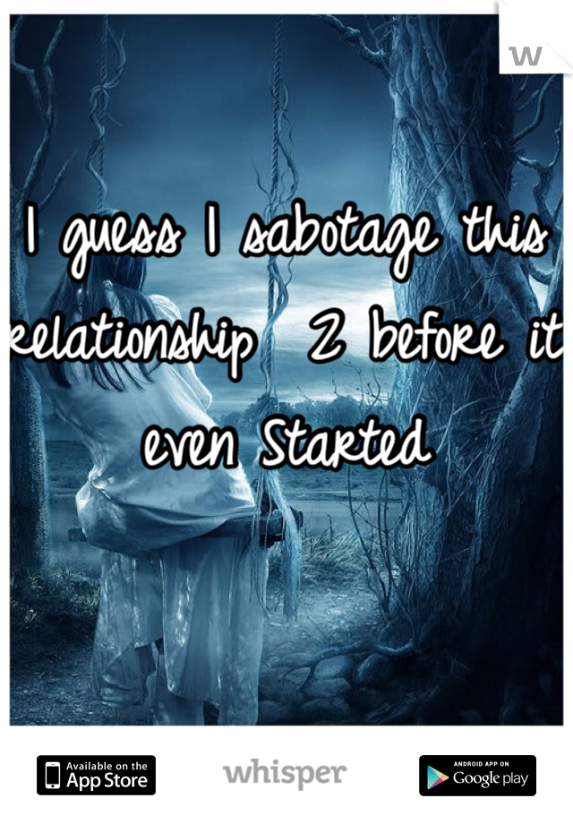 I guess I sabotage this relationship  2 before it even Started