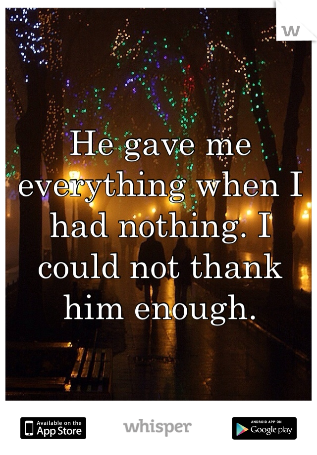 He gave me everything when I had nothing. I could not thank him enough.