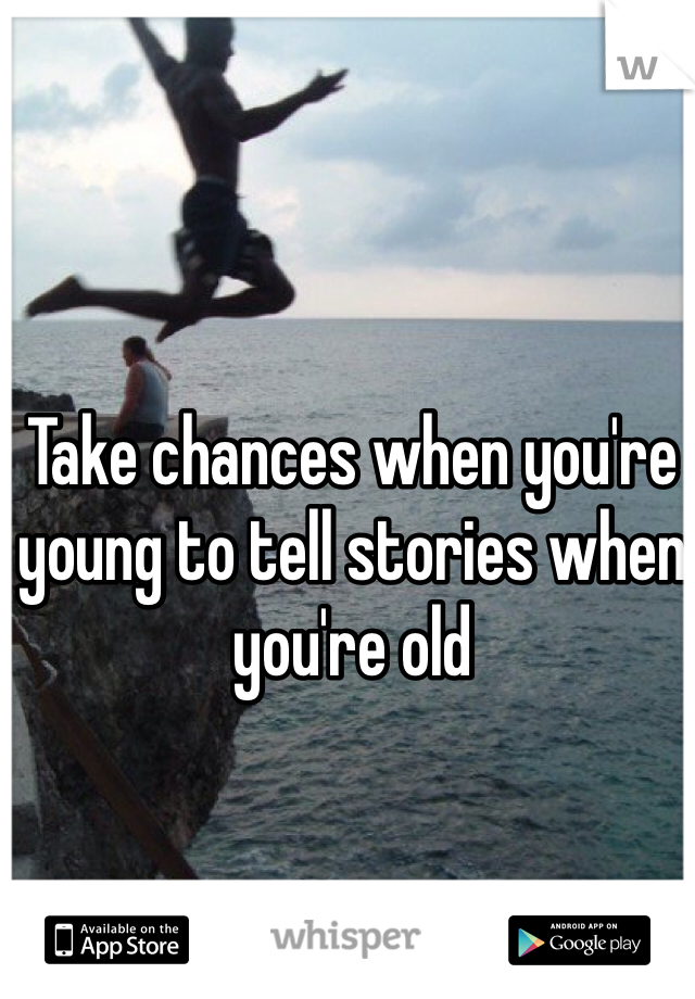 Take chances when you're young to tell stories when you're old