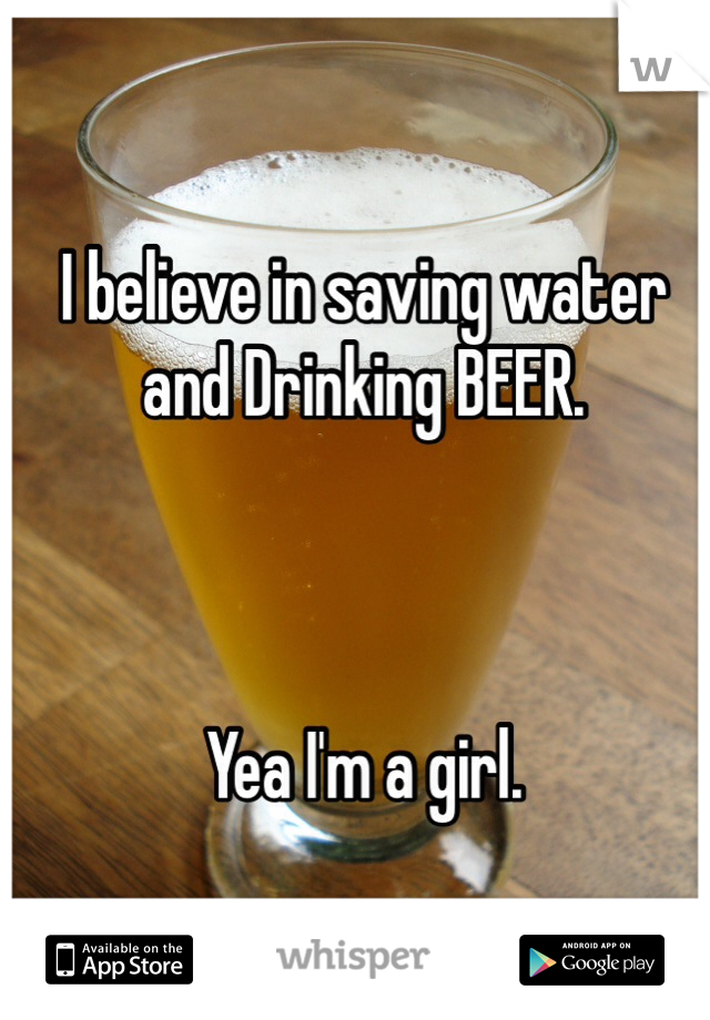I believe in saving water and Drinking BEER.     Yea I'm a girl.
