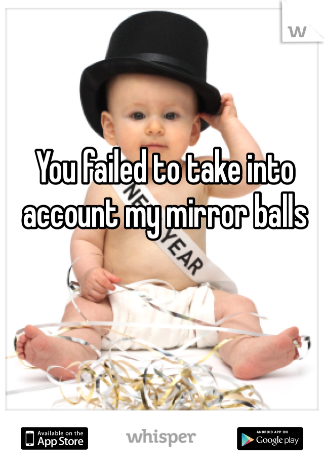You failed to take into account my mirror balls