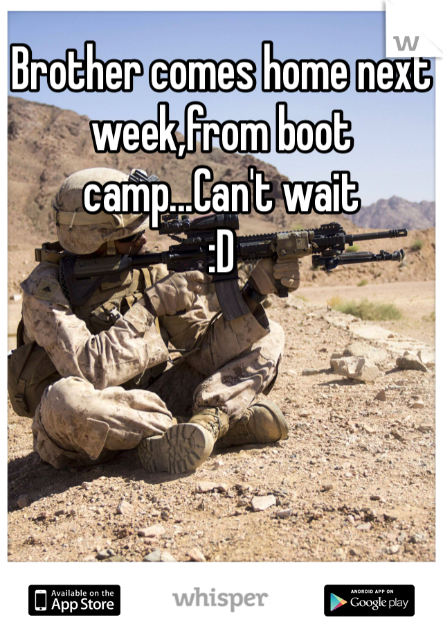 Brother comes home next week,from boot camp...Can't wait :D