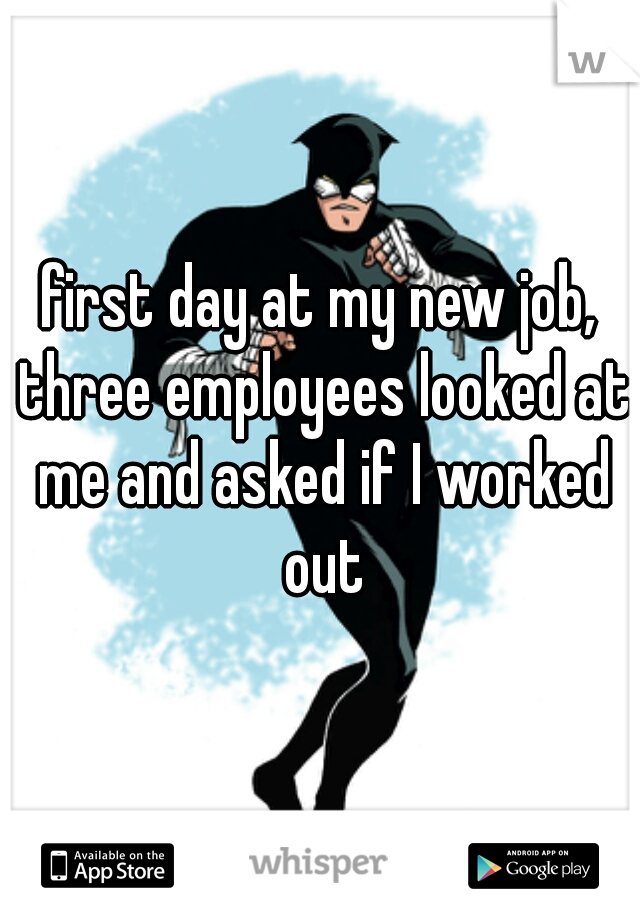 first day at my new job, three employees looked at me and asked if I worked out