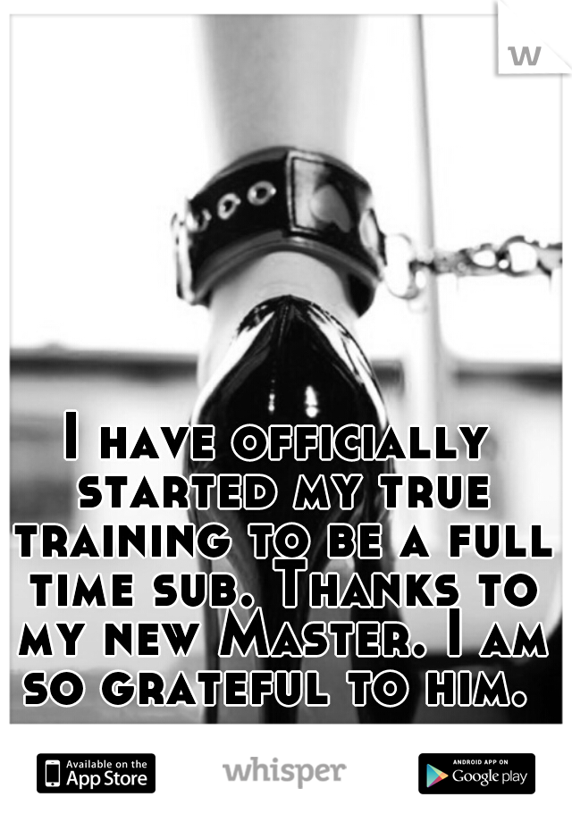 I have officially started my true training to be a full time sub. Thanks to my new Master. I am so grateful to him.