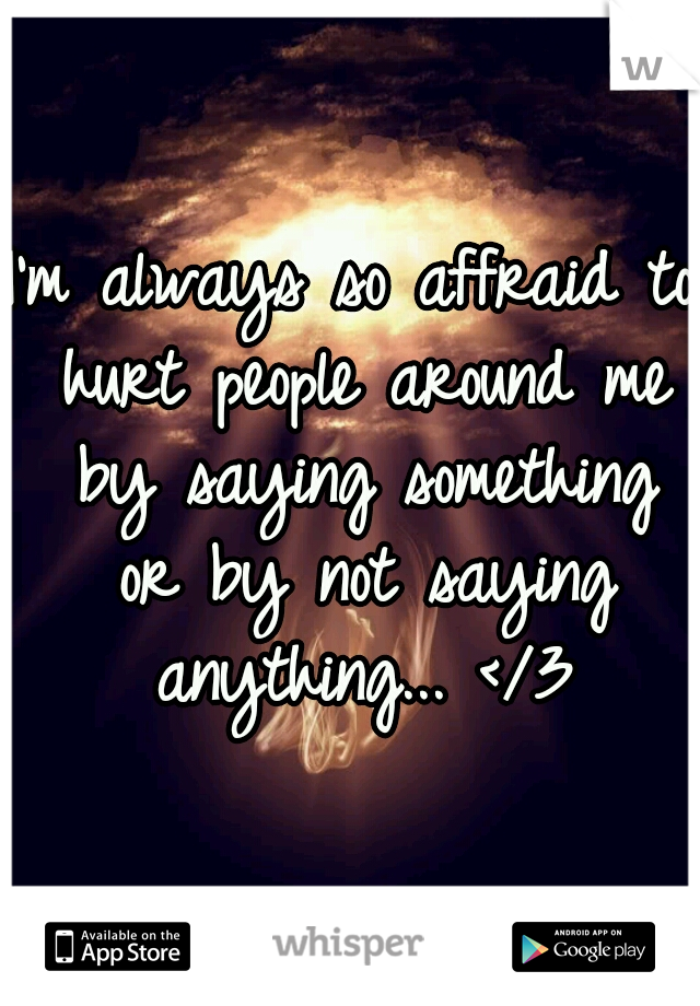 I'm always so affraid to hurt people around me by saying something or by not saying anything... </3