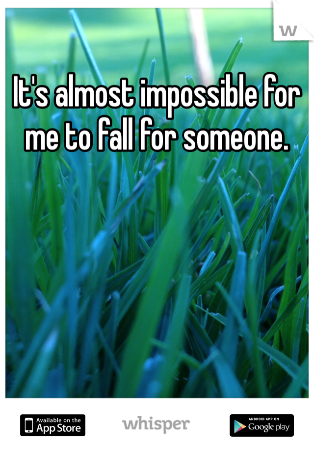 It's almost impossible for me to fall for someone.