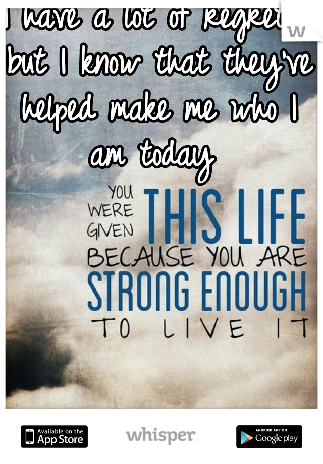 I have a lot of regrets but I know that they've helped make me who I am today