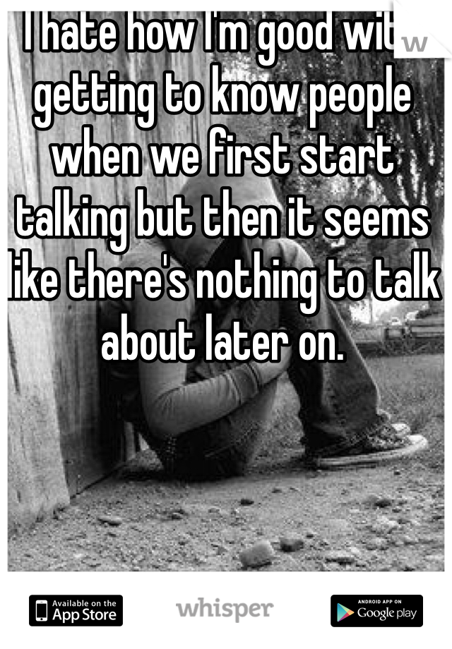 I hate how I'm good with getting to know people when we first start talking but then it seems like there's nothing to talk about later on.