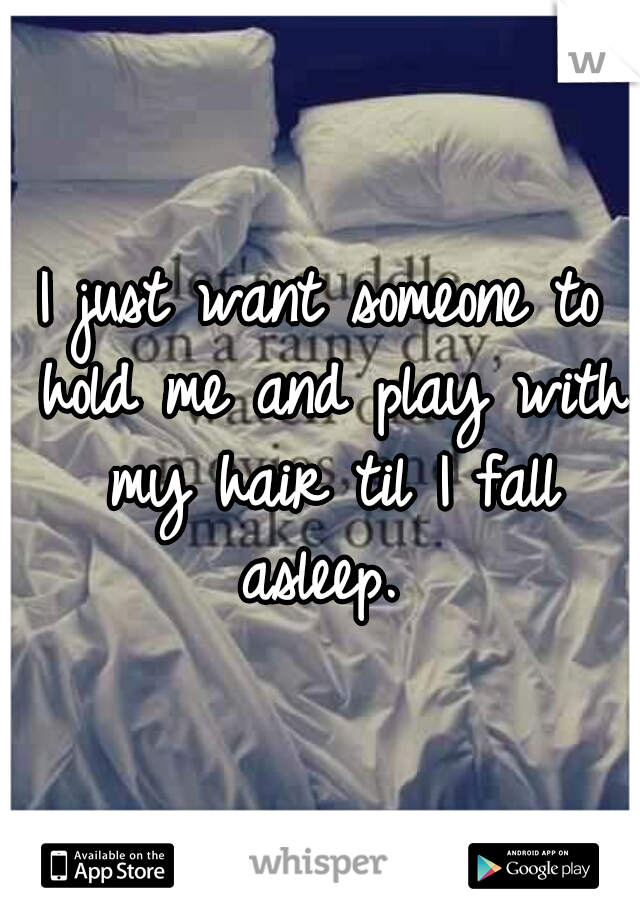 I just want someone to hold me and play with my hair til I fall asleep.