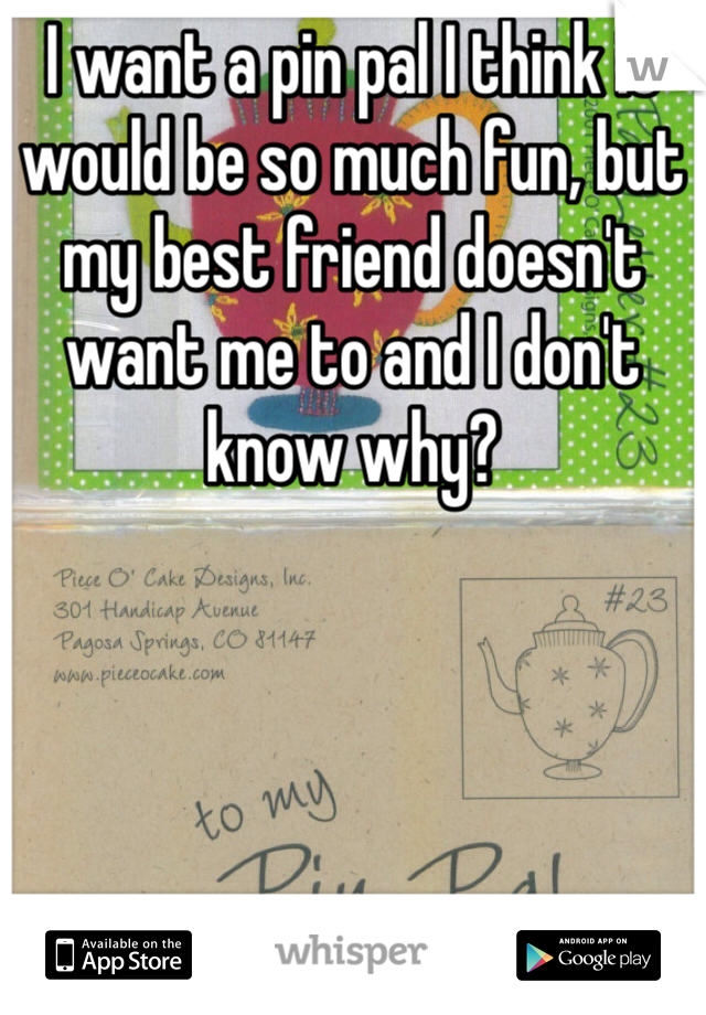 I want a pin pal I think it would be so much fun, but my best friend doesn't want me to and I don't know why?