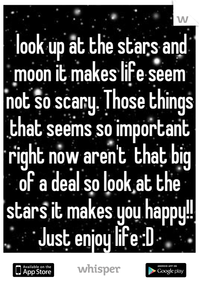 look up at the stars and moon it makes life seem not so scary. Those things that seems so important right now aren't  that big of a deal so look at the stars it makes you happy!! Just enjoy life :D