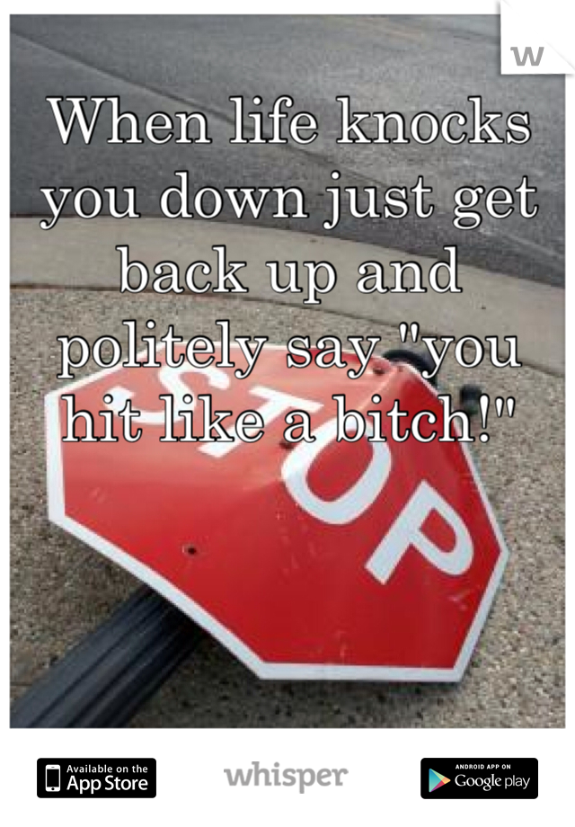 """When life knocks you down just get back up and politely say """"you hit like a bitch!"""""""