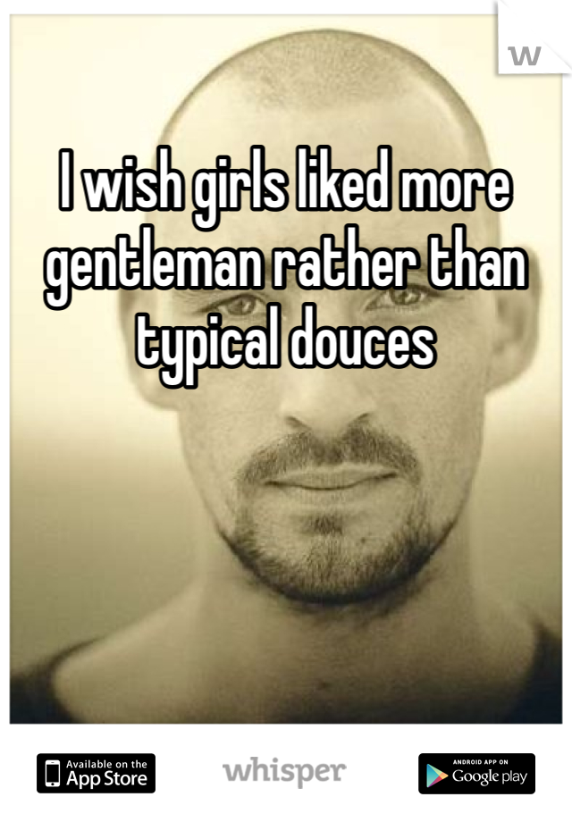 I wish girls liked more gentleman rather than typical douces