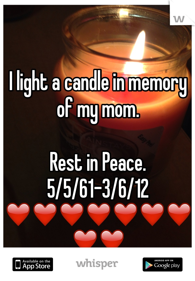 I light a candle in memory of my mom.   Rest in Peace. 5/5/61-3/6/12 ❤️❤️❤️❤️❤️❤️❤️❤️❤️