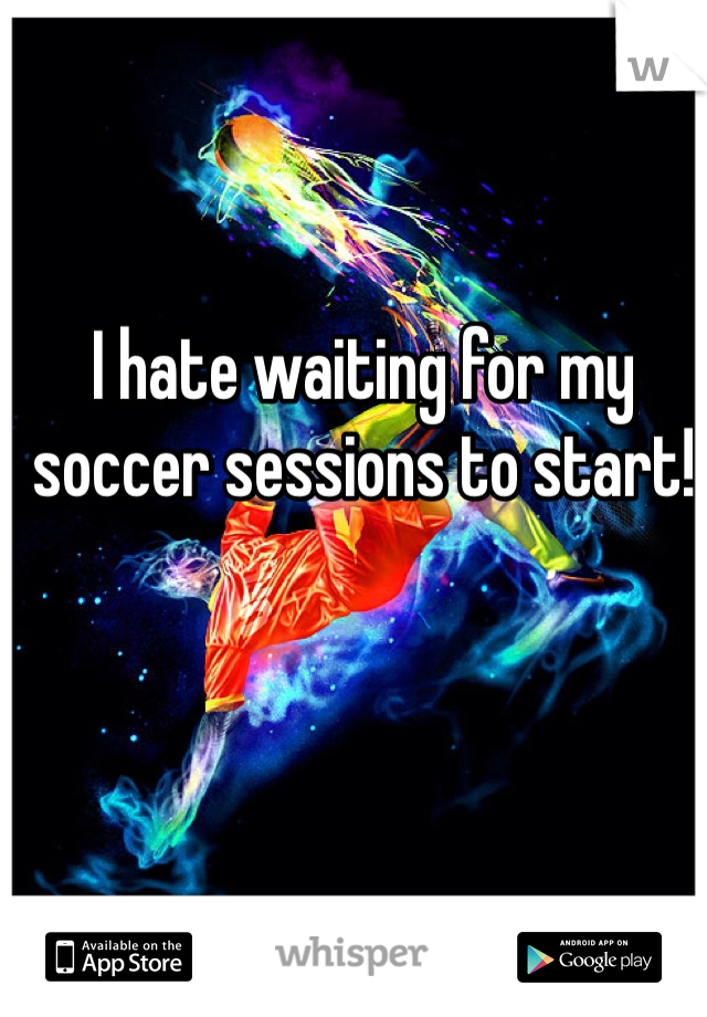 I hate waiting for my soccer sessions to start!