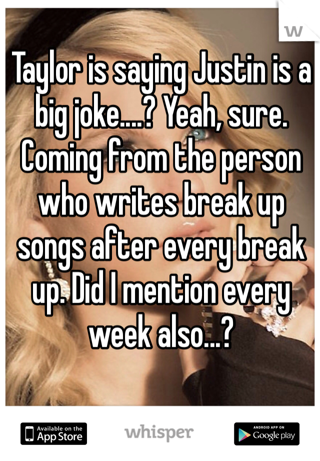 Taylor is saying Justin is a big joke....? Yeah, sure. Coming from the person who writes break up songs after every break up. Did I mention every week also...?