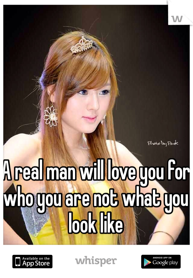 A real man will love you for who you are not what you look like