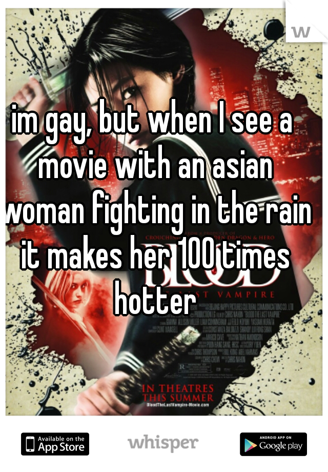 im gay, but when I see a movie with an asian woman fighting in the rain it makes her 100 times hotter