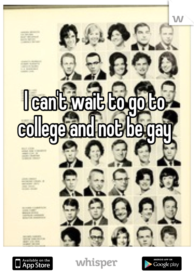 I can't wait to go to college and not be gay
