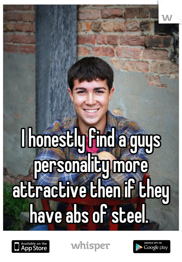 I honestly find a guys personality more attractive then if they have abs of steel.