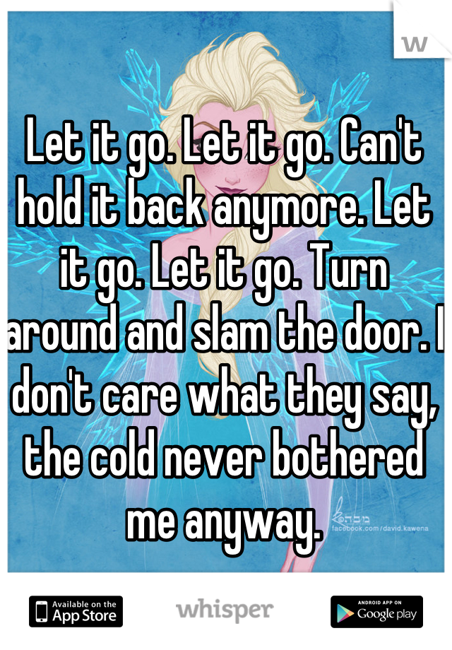 Let it go. Let it go. Can't hold it back anymore. Let it go. Let it go. Turn around and slam the door. I don't care what they say, the cold never bothered me anyway.