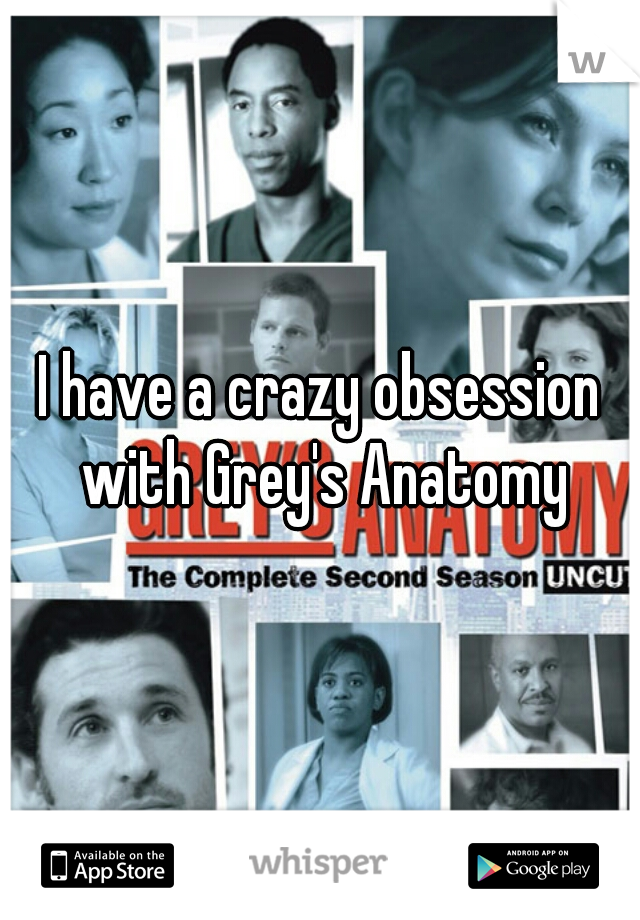 I have a crazy obsession with Grey's Anatomy