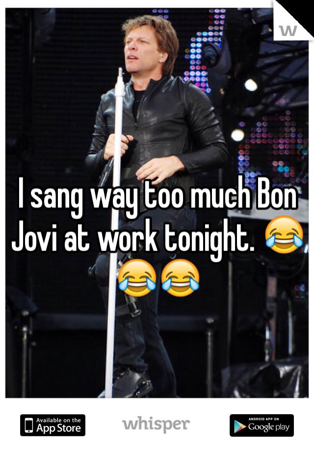 I sang way too much Bon Jovi at work tonight. 😂😂😂