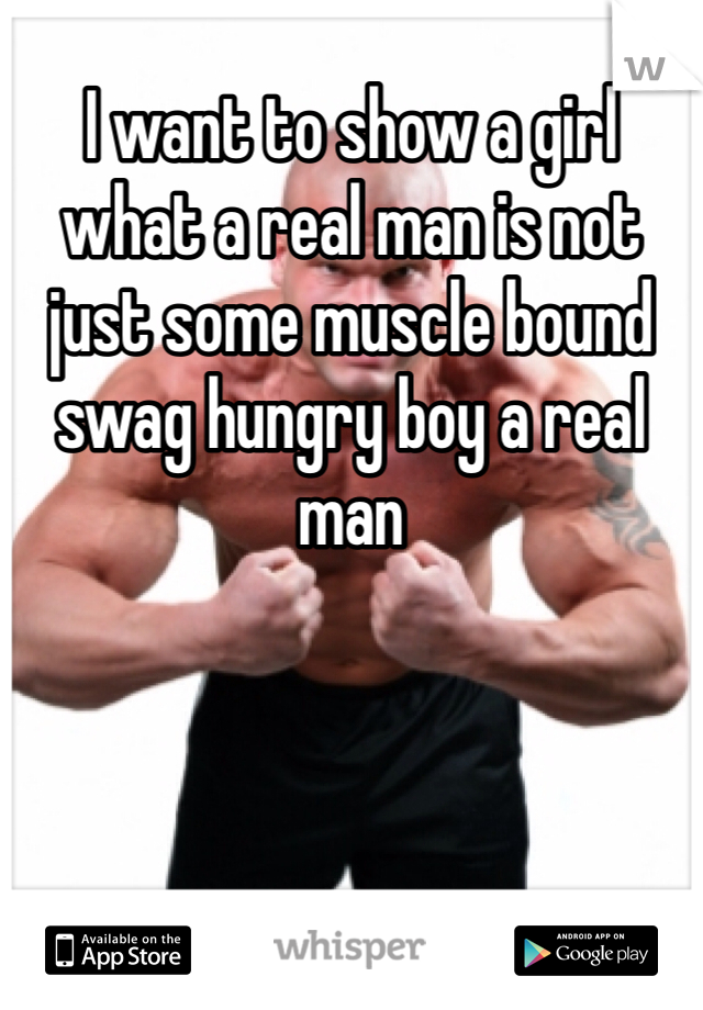 I want to show a girl what a real man is not just some muscle bound swag hungry boy a real man