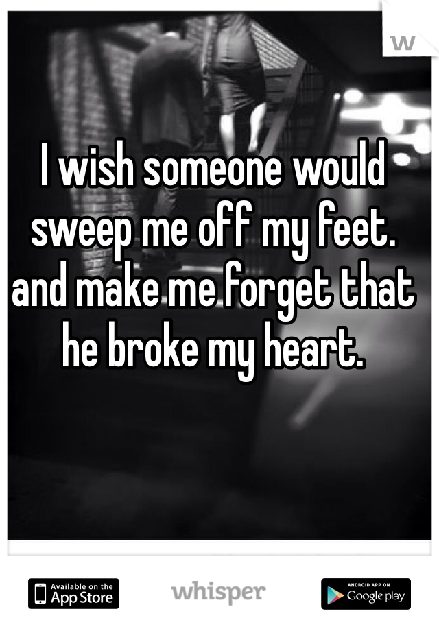 I wish someone would sweep me off my feet. and make me forget that he broke my heart.